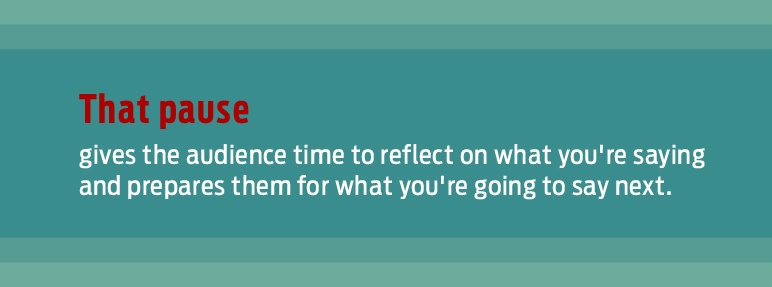 great presentation tip: That pause gives the audience time to reflect on what you're saying and prepares them for what you're going to say next.