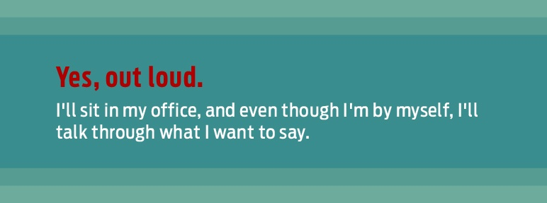 great presentation tip: yes, out loud. I'll sit in my office, and even though I'm by myself, I'll talk through what I want to say.